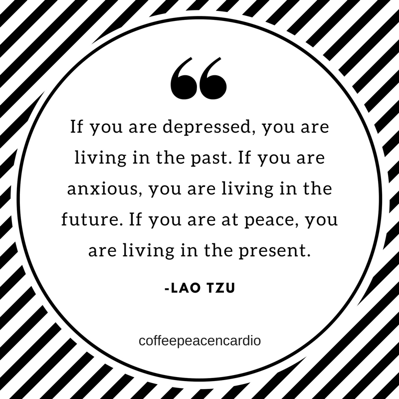 If you are depressed, you are living in the past. If you are anxious, you are living in the future.